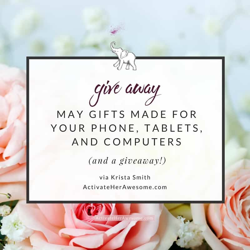 May gifts made for you phone, tablets, and computers PLUS a giveaway to celebrate my birthday via Krista Smith ActivateHerAwesome.com