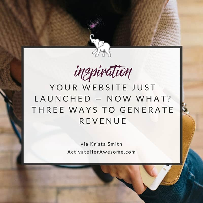 YOUR WEBSITE JUST LAUNCHED — NOW WHAT? THREE WAYS TO GENERATE REVENUE via Krista Smith at ActivateHerAwesome.com