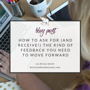 How to ask for (and receive!) the kind of feedback you need via Krista Smith at ActivateHerAwesome.com