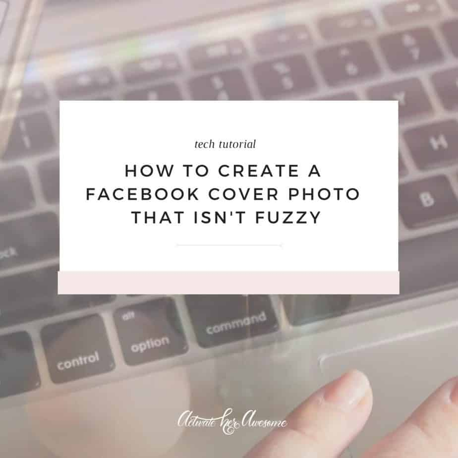 How to create a Facebook cover photo that isn't fuzzy by Krista Smith, ActivateHerAwesome.com
