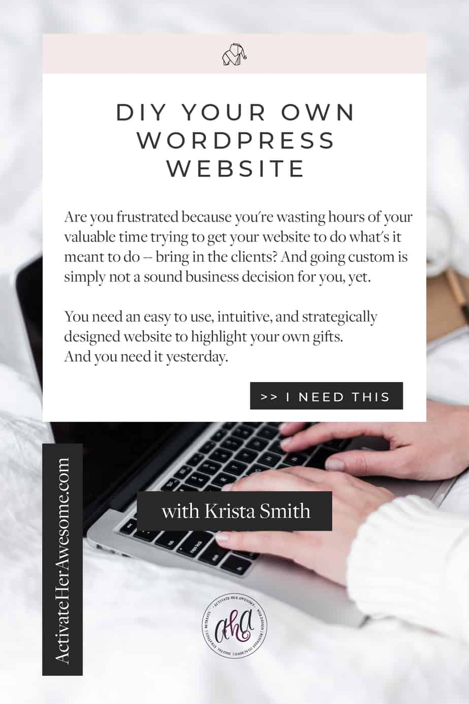Website In A Weekend, DIY WordPress with Krista Smith. Are you frustrated because you're wasting hours of your  valuable time trying to get your website to do what's it  meant to do -- bring in the clients? And going custom is  simply not a sound business decision for you, yet.  You need an easy to use, intuitive, and strategically  designed website to highlight your own gifts.  And you need it yesterday. CHECK OUT WEBSITE IN A WEEKEND at ActivateHerAwesome.com